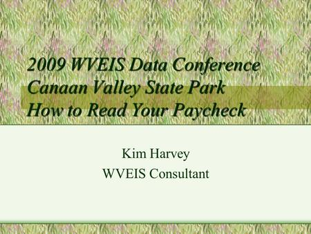 2009 WVEIS Data Conference Canaan Valley State Park How to Read Your Paycheck Kim Harvey WVEIS Consultant.
