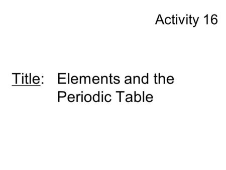 Activity 16 Title: Elements and the Periodic Table.