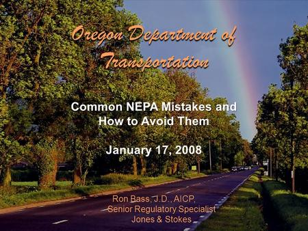 Ron Bass, J.D., AICP, Senior Regulatory Specialist Jones & Stokes Common NEPA Mistakes and How to Avoid Them January 17, 2008 Oregon Department of Transportation.