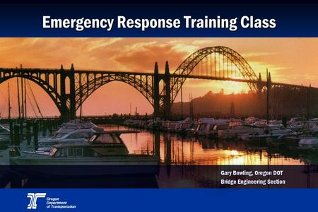 Oregon Department of Transportation Emergency Response Training Class Gary Bowling, Oregon DOT Bridge Engineering Section.