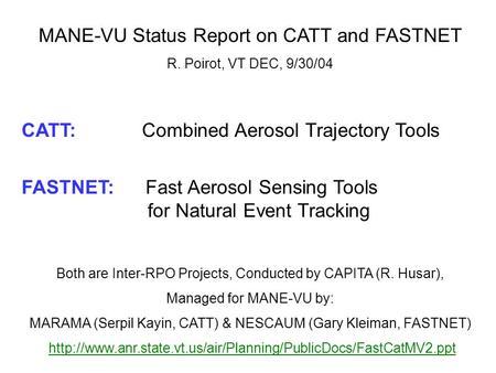 MANE-VU Status Report on CATT and FASTNET R. Poirot, VT DEC, 9/30/04 CATT: Combined Aerosol Trajectory Tools FASTNET: Fast Aerosol Sensing Tools for Natural.