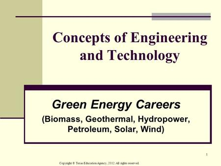 1 Concepts of Engineering and Technology Green Energy Careers (Biomass, Geothermal, Hydropower, Petroleum, Solar, Wind) Copyright © Texas Education Agency,