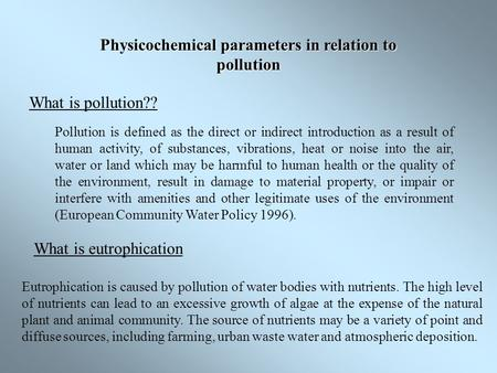 Physicochemical parameters in relation to pollution What is pollution?? Pollution is defined as the direct or indirect introduction as a result of human.