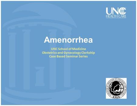 Amenorrhea UNC School of Medicine Obstetrics and Gynecology Clerkship Case Based Seminar Series.