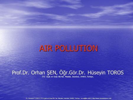 Dr. Hüseyin TOROS, İTÜ Uçak ve Uzay Bil.Fak. Maslak, İstanbul, 34469, Türkiye, toros@itu.edu.tr, http://www.huseyintoros.com AIR POLLUTION Prof.Dr. Orhan.