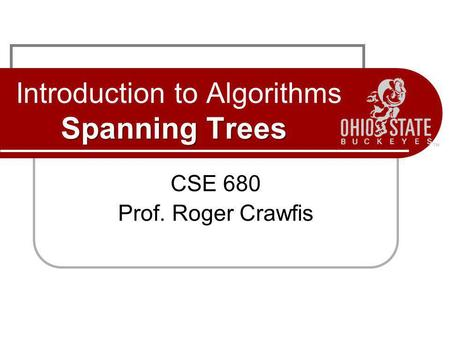 Spanning Trees Introduction to Algorithms Spanning Trees CSE 680 Prof. Roger Crawfis.