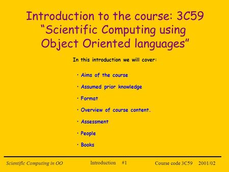 Introduction #1 2001/02Scientific Computing in OOCourse code 3C59 Introduction to the course: 3C59 Scientific Computing using Object Oriented languages.