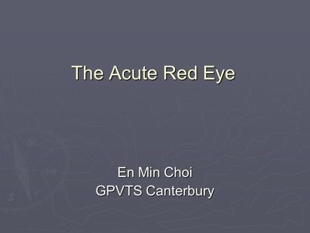 The Acute Red Eye En Min Choi GPVTS Canterbury. The Acute Red Eye Most common ocular complaint Most common ocular complaint Common- children and adults.
