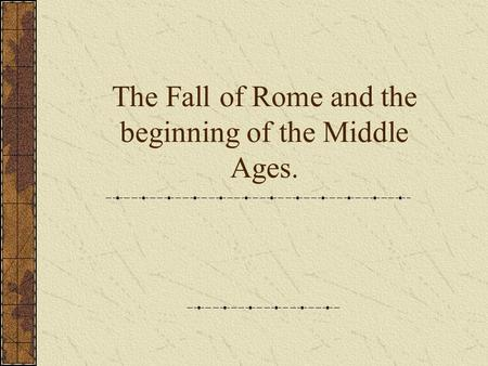 The Fall of Rome and the beginning of the Middle Ages.