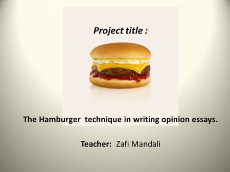Project title : The Hamburger technique in writing opinion essays. Teacher: Zafi Mandali.