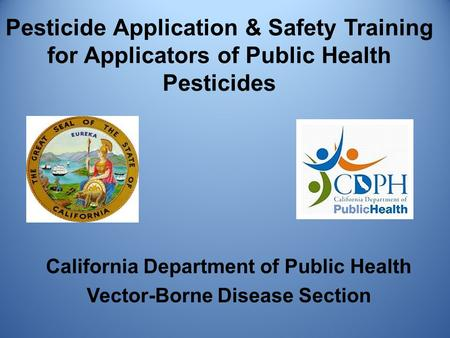 Pesticide Application & Safety Training for Applicators of Public Health Pesticides California Department of Public Health Vector-Borne Disease Section.
