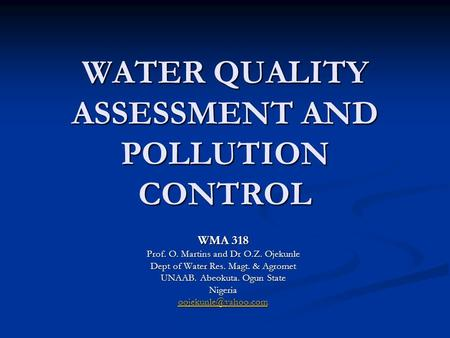 WATER QUALITY ASSESSMENT AND POLLUTION CONTROL WMA 318 Prof. O. Martins and Dr O.Z. Ojekunle Dept of Water Res. Magt. & Agromet UNAAB. Abeokuta. Ogun State.