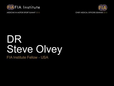 DR Steve Olvey FIA Institute Fellow - USA. CONCUSSION RECOGNITION AND MANAGEMENT FIA MEDICINE IN MOTOR SPORT SUMMIT 2010 Stephen E. Olvey, M.D. Associate.