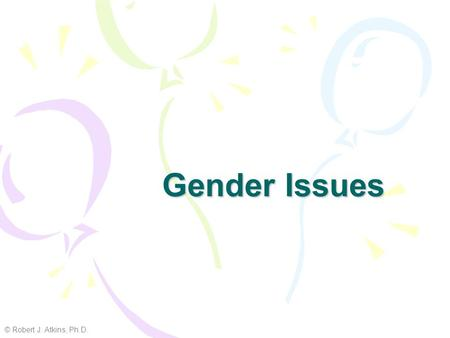 Gender Issues © Robert J. Atkins, Ph.D.. What is sex vs. gender? Sex = biological Gender = psychosocial (cultural)