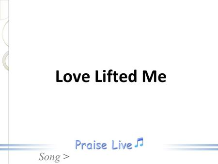 Song > Love Lifted Me. Song > 1. I was sinking deep in sin, Far from the peaceful shore, Very deeply stained within, Sinking to rise no more, Love Lifted.