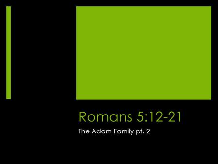 Romans 5:12-21 The Adam Family pt. 2. Romans 5 12 Therefore, just as sin came into the world through one man, and death through sin, and so death spread.