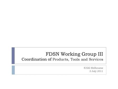 FDSN Working Group III Coordination of Products, Tools and Services IUGG Melbourne 3 July 2011.