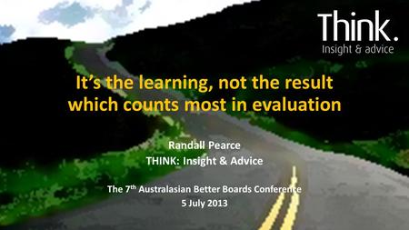 It's the learning, not the result which counts most in evaluation Randall Pearce THINK: Insight & Advice The 7 th Australasian Better Boards Conference.
