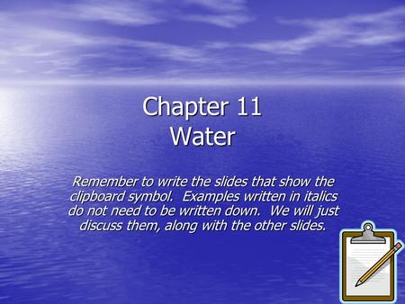 Chapter 11 Water Remember to write the slides that show the clipboard symbol. Examples written in italics do not need to be written down. We will just.