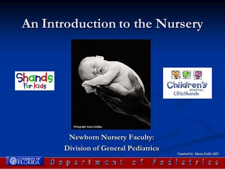 An Introduction to the Nursery Newborn Nursery Faculty: Division of General Pediatrics Photgraph: Anne Geddes Created by: Maria Kelly MD.