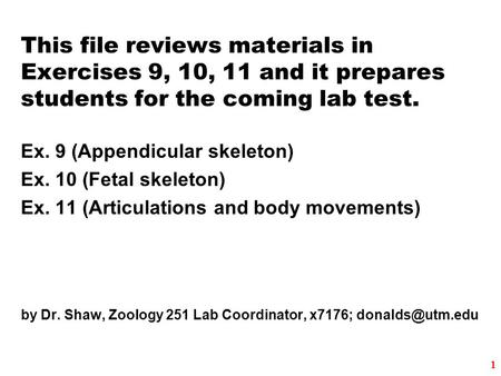 This file reviews materials in Exercises 9, 10, 11 and it prepares students for the coming lab test. Ex. 9 (Appendicular skeleton) Ex. 10 (Fetal skeleton)