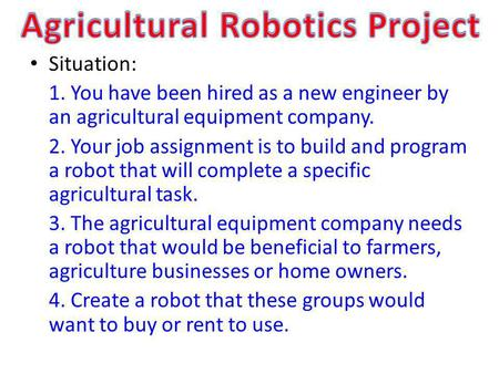 Situation: 1. You have been hired as a new engineer by an agricultural equipment company. 2. Your job assignment is to build and program a robot that will.