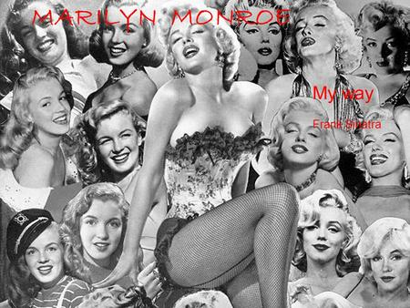MARILYN MONROE My way Frank Sinatra And the now, the end is near;