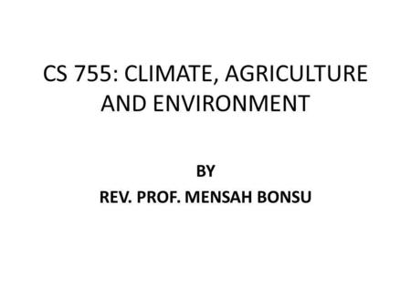 CS 755: CLIMATE, AGRICULTURE AND ENVIRONMENT BY REV. PROF. MENSAH BONSU.