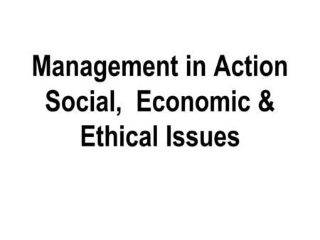 Management in Action Social, Economic & Ethical Issues.