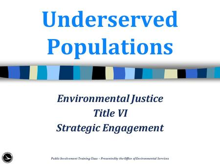 Underserved Populations Environmental Justice Title VI Strategic Engagement Public Involvement Training Class – Presented by the Office of Environmental.