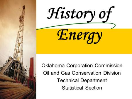 History of Energy Oklahoma Corporation Commission Oil and Gas Conservation Division Technical Department Statistical Section.